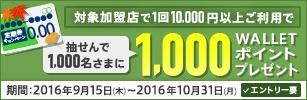 期間中にエントリーのうえ、対象加盟店で1回10,000円以上をご利用された方の中から、抽せんで1,000名さまにWALLET ポイント1,000Pをプレゼント!