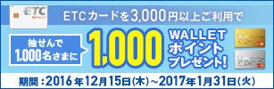 期間中に、当社発行のETCカードを3,000円以上ご利用された方の中から、抽せんで1,000名さまにWALLET ポイント1,000Pプレゼント!