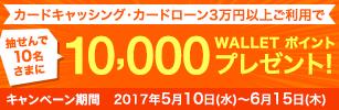 キャンペーン期間中にキャッシングサービス・カードローンを3万円以上ご利用いただくと抽選で10名さまに10,000 WALLETポイントプレゼント